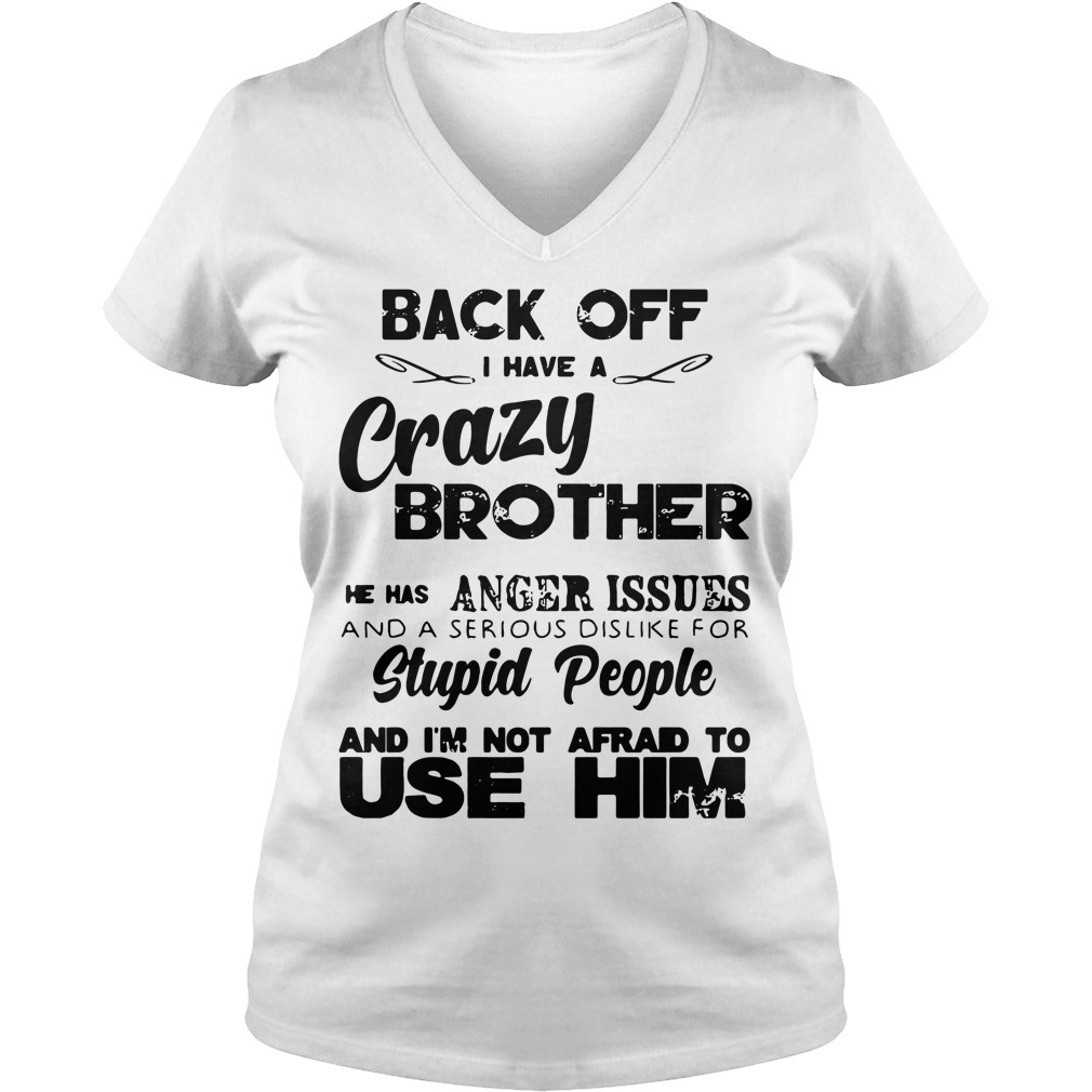 Back off I have a crazy brother he has anger issues V-neck T-shirt