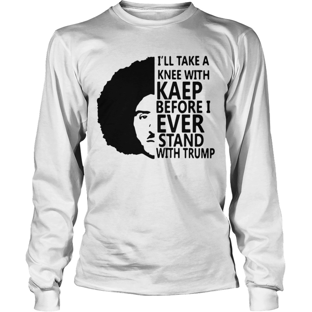 Colin Kaepernick I'll take a knee with Kaep before I ever stand Longsleeve Tee