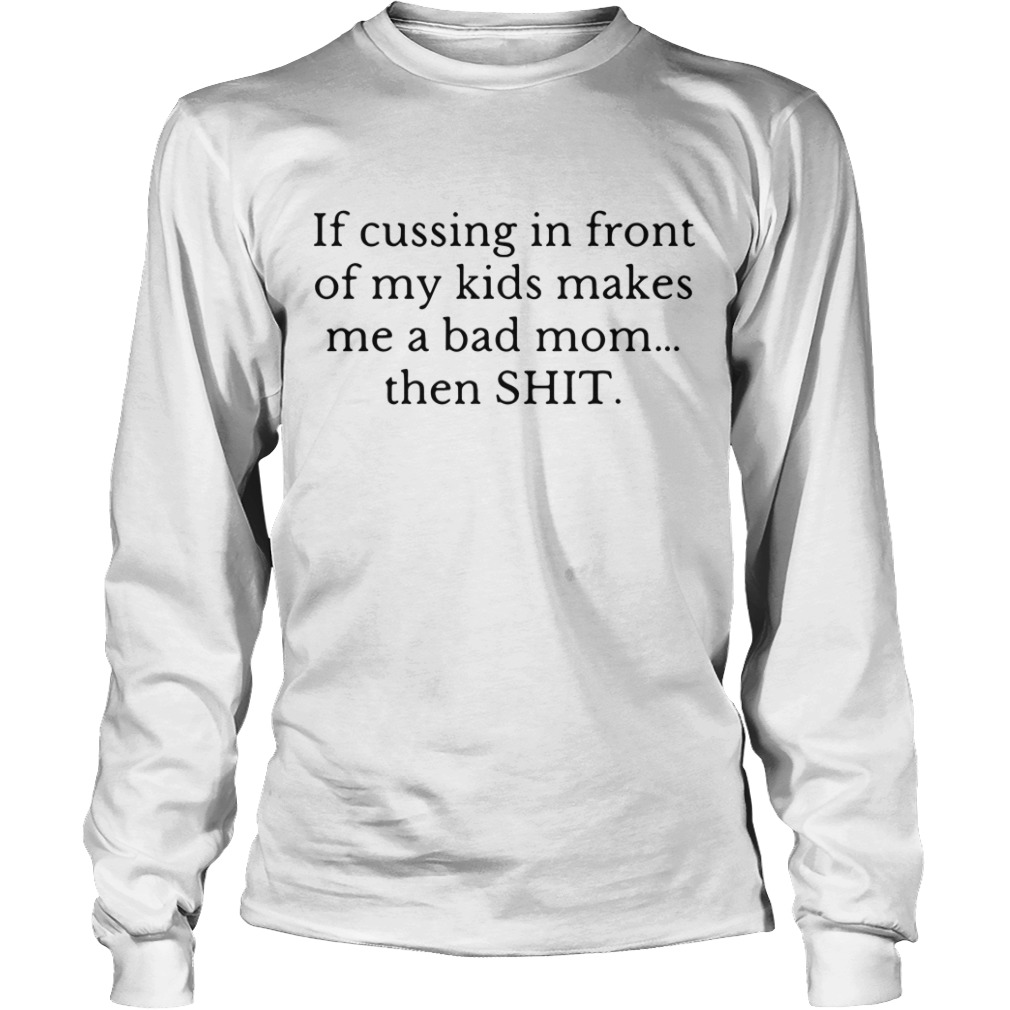 If cussing in front of my kid makes me a bad mom then shit Longsleeve Tee