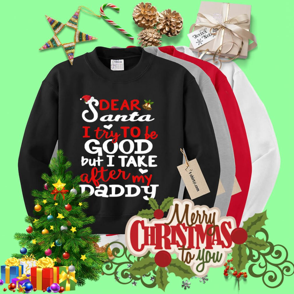 Dear Santa I try to be good but I take after my Daddy shirt, sweater