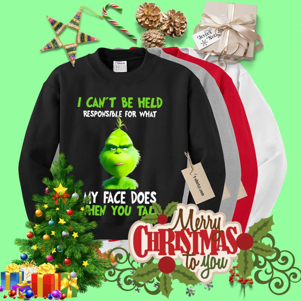 Grinch I can't be held responsible for what Christmas shirt, sweater