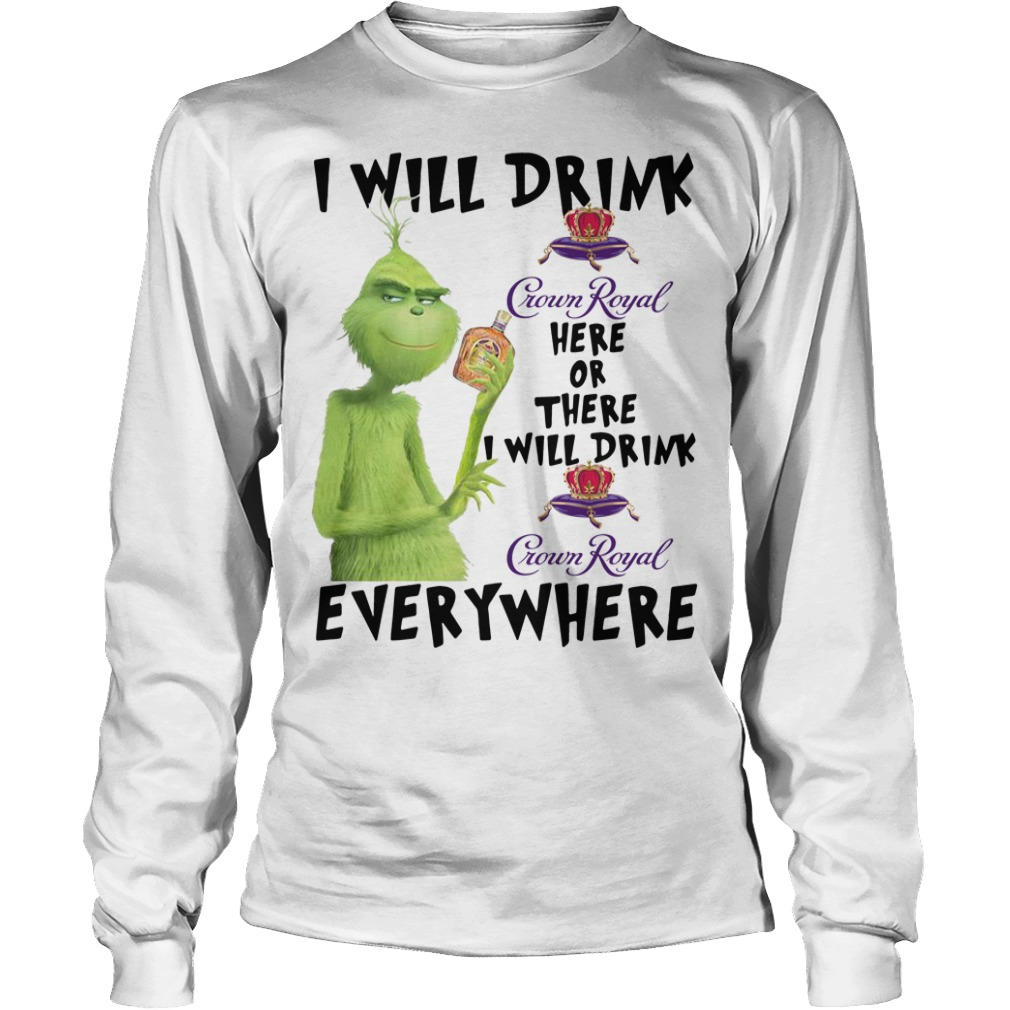 Grinch I will drink Crown Royal here or there I will drink Crown Royal Longsleeve Tee
