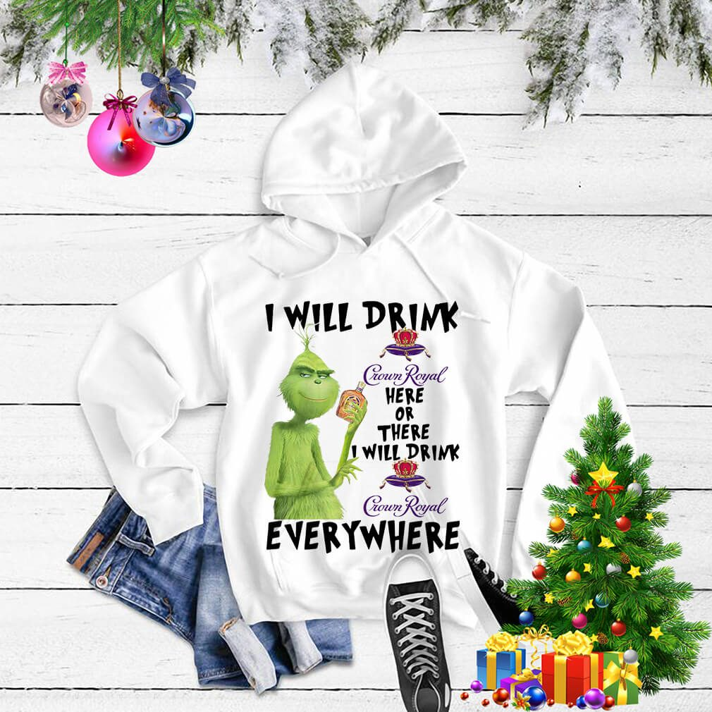 Grinch I will drink Crown Royal here or there I will drink Crown Royal Sweater