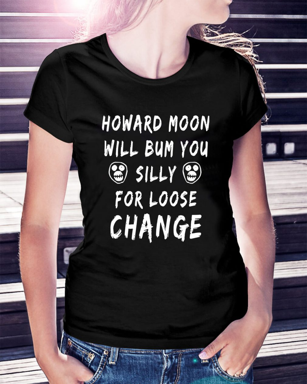 Howard moon will bum you silly for loose change Ladies Tee