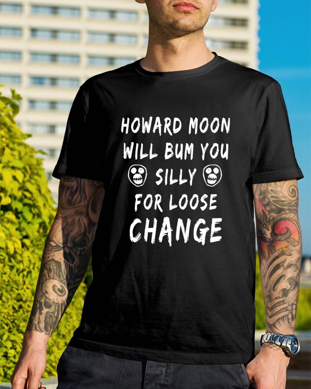 Howard moon will bum you silly for loose change shirt