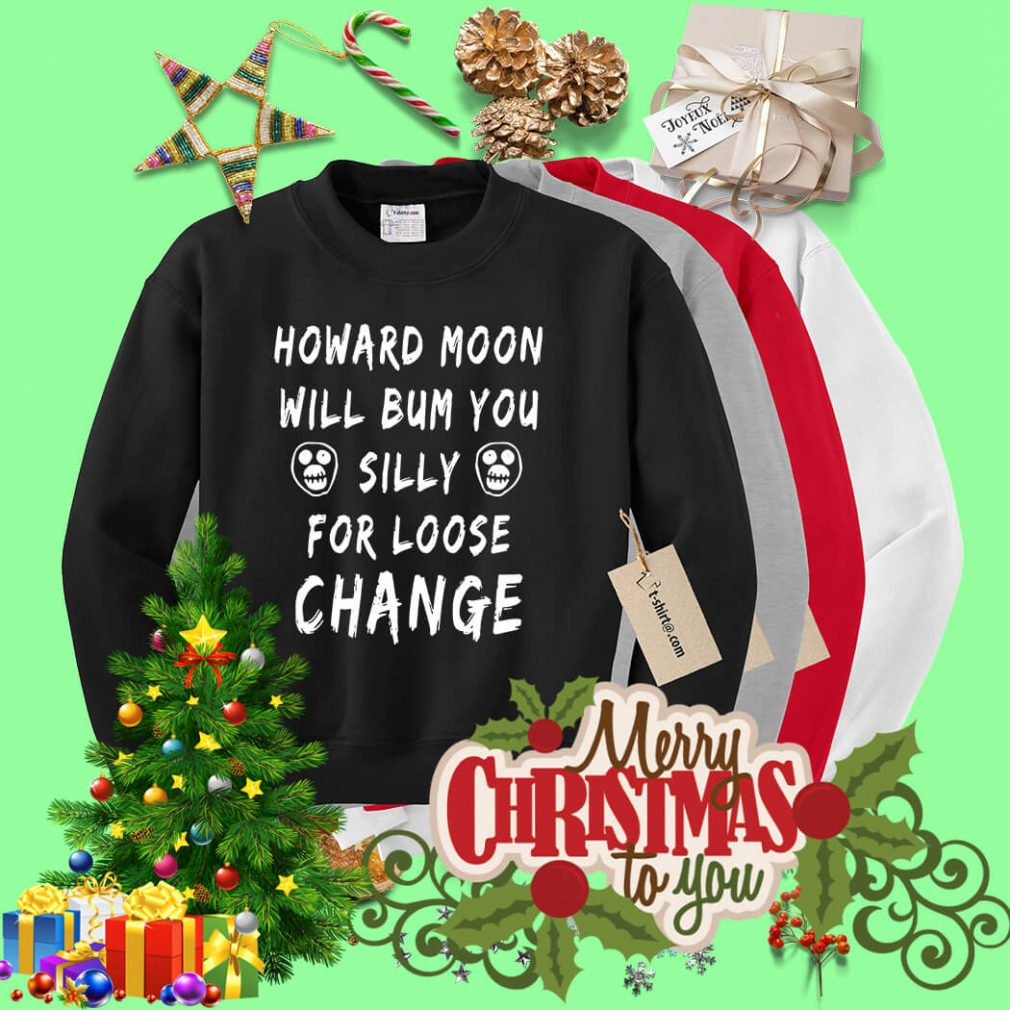 Howard moon will bum you silly for loose change Sweater