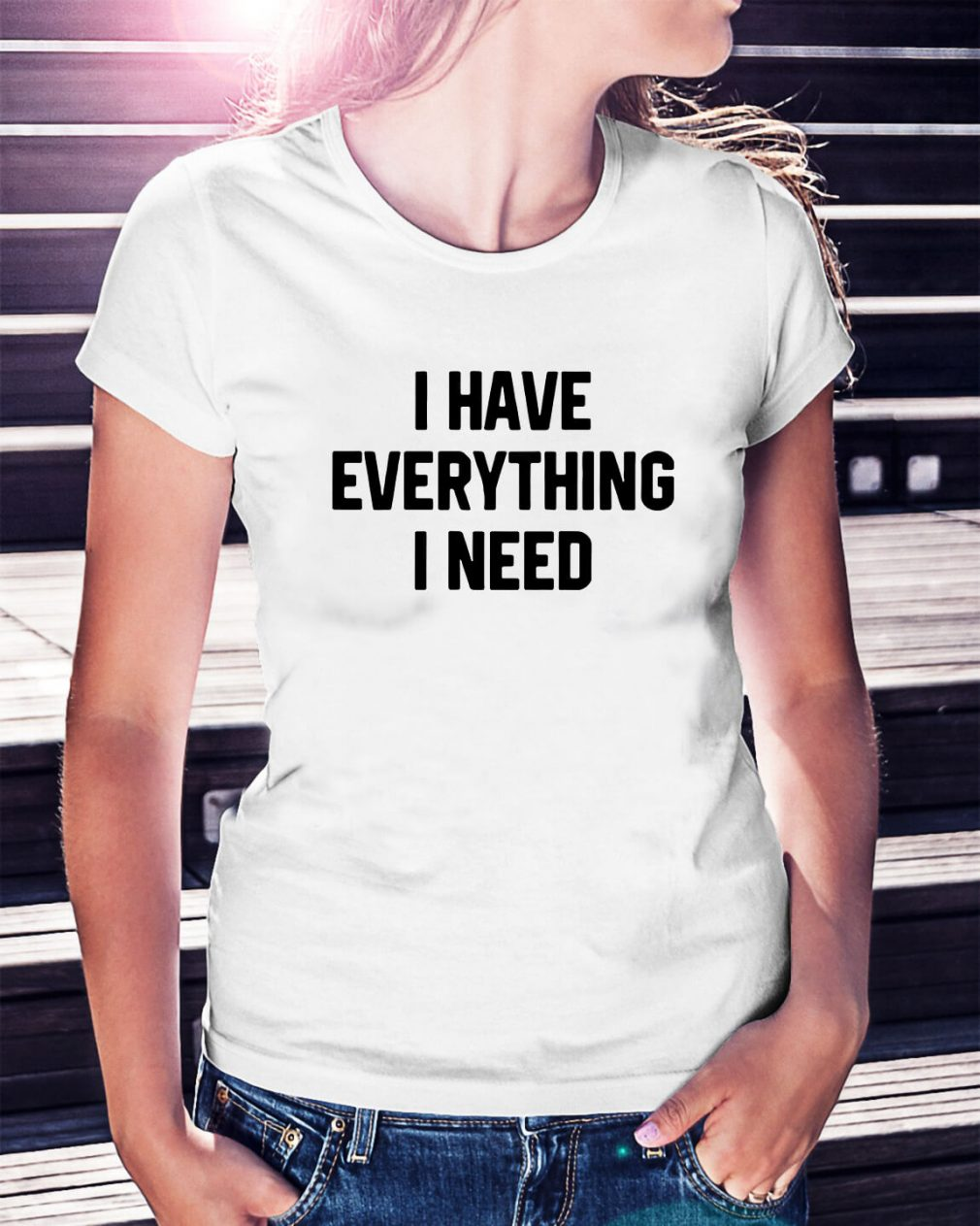 I have everything I need Ladies Tee