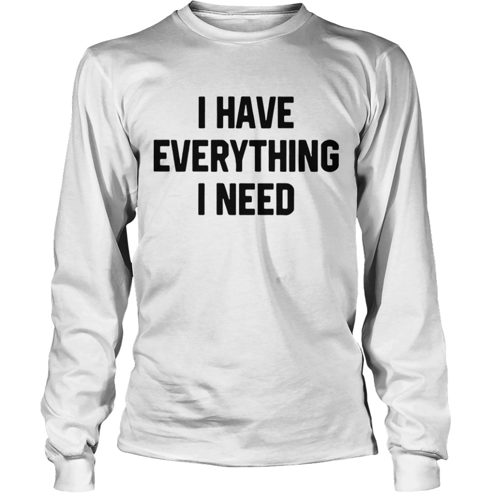 I have everything I need Longsleeve Tee