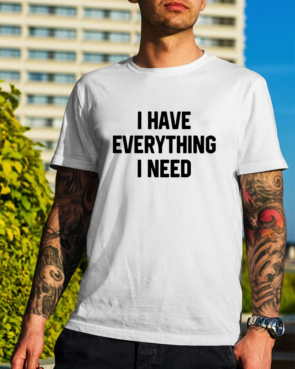 I have everything I need shirt