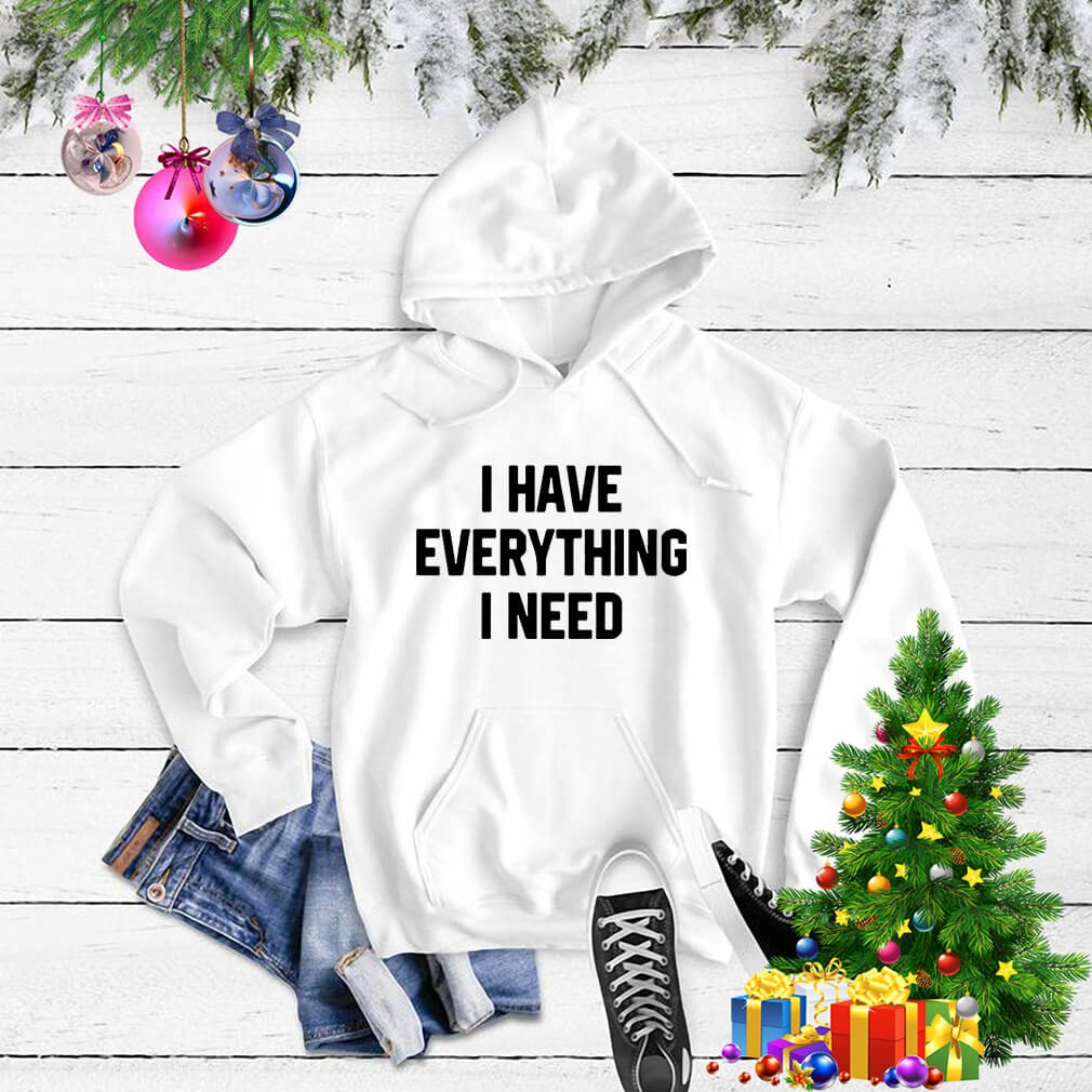 I have everything I need Hoodie