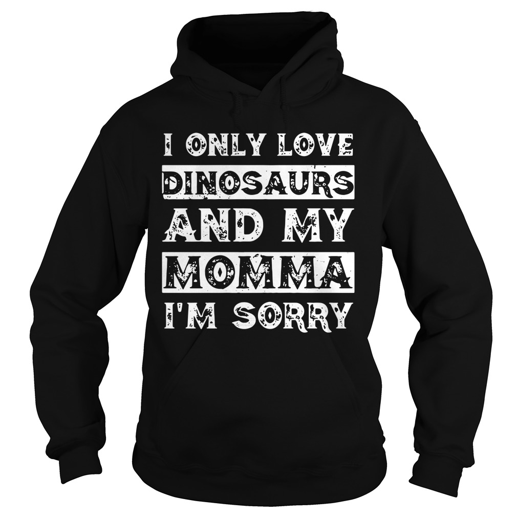 I only love Dinosaurs and my momma I'm sorry Hoodie