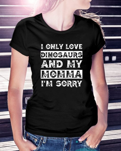 I only love Dinosaurs and my momma I'm sorry Ladies Tee