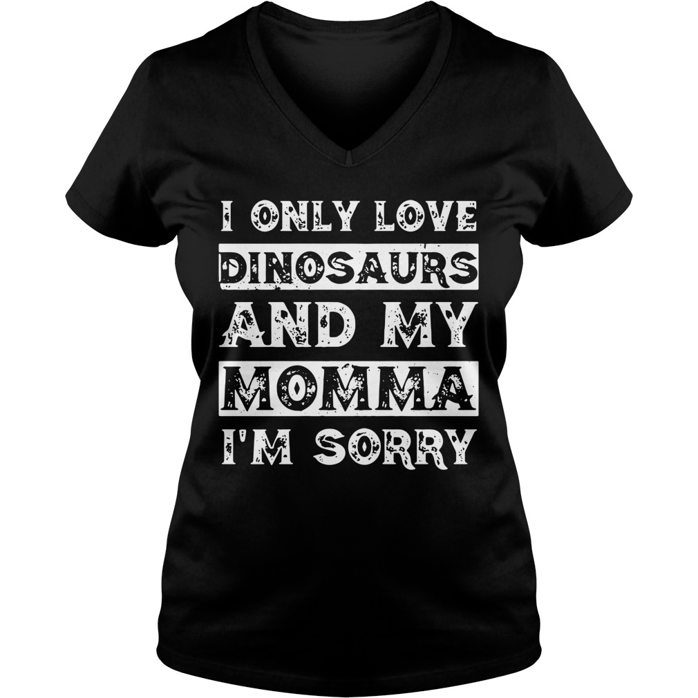 I only love Dinosaurs and my momma I'm sorry V-neck T-shirt