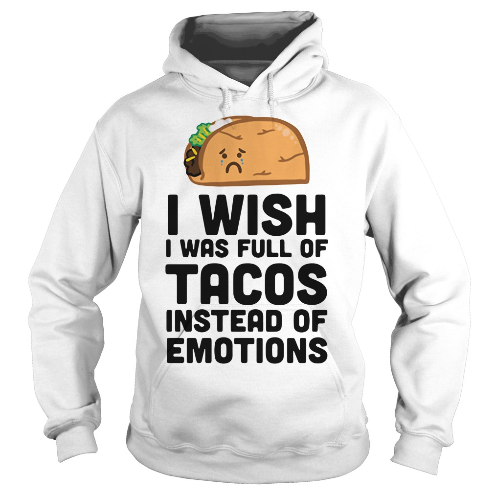 I wish I was full of Tacos instead of emotions Hoodie