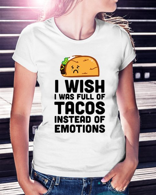 I wish I was full of Tacos instead of emotions Ladies Tee