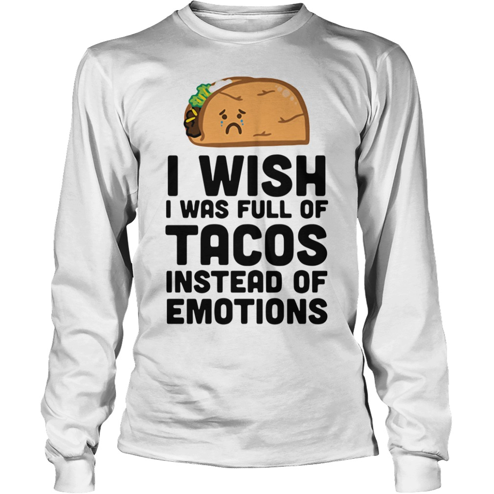 I wish I was full of Tacos instead of emotions Longsleeve Tee