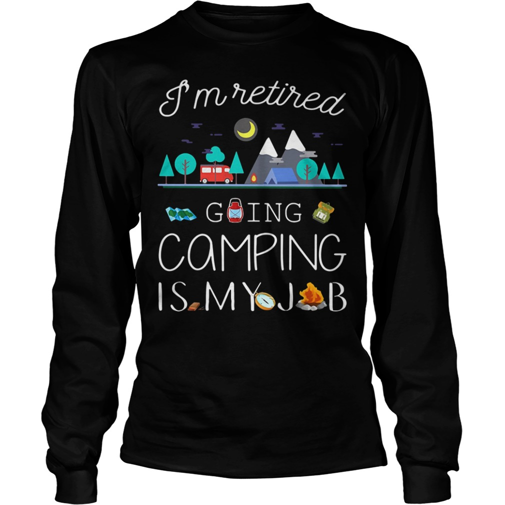 I'm retired going camping is my job Longsleeve Tee