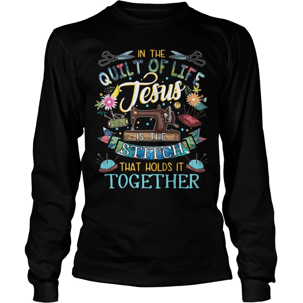 In the quilt of life Jesus is the Stitch that holds it together Longsleeve Tee