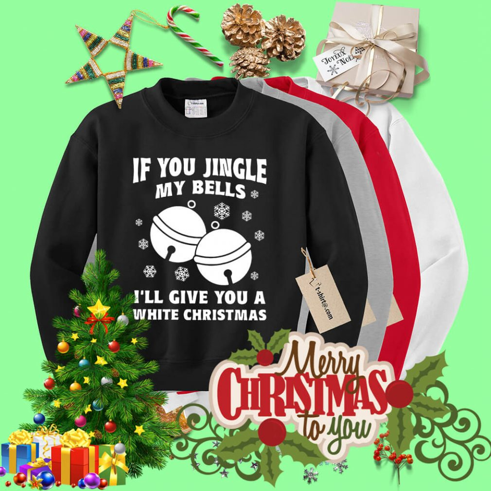 If you jingle my bells I'll give you a white Christmas shirt, sweater