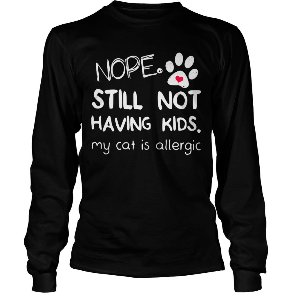 Nope still not having kids my cat is allergic Longsleeve Tee