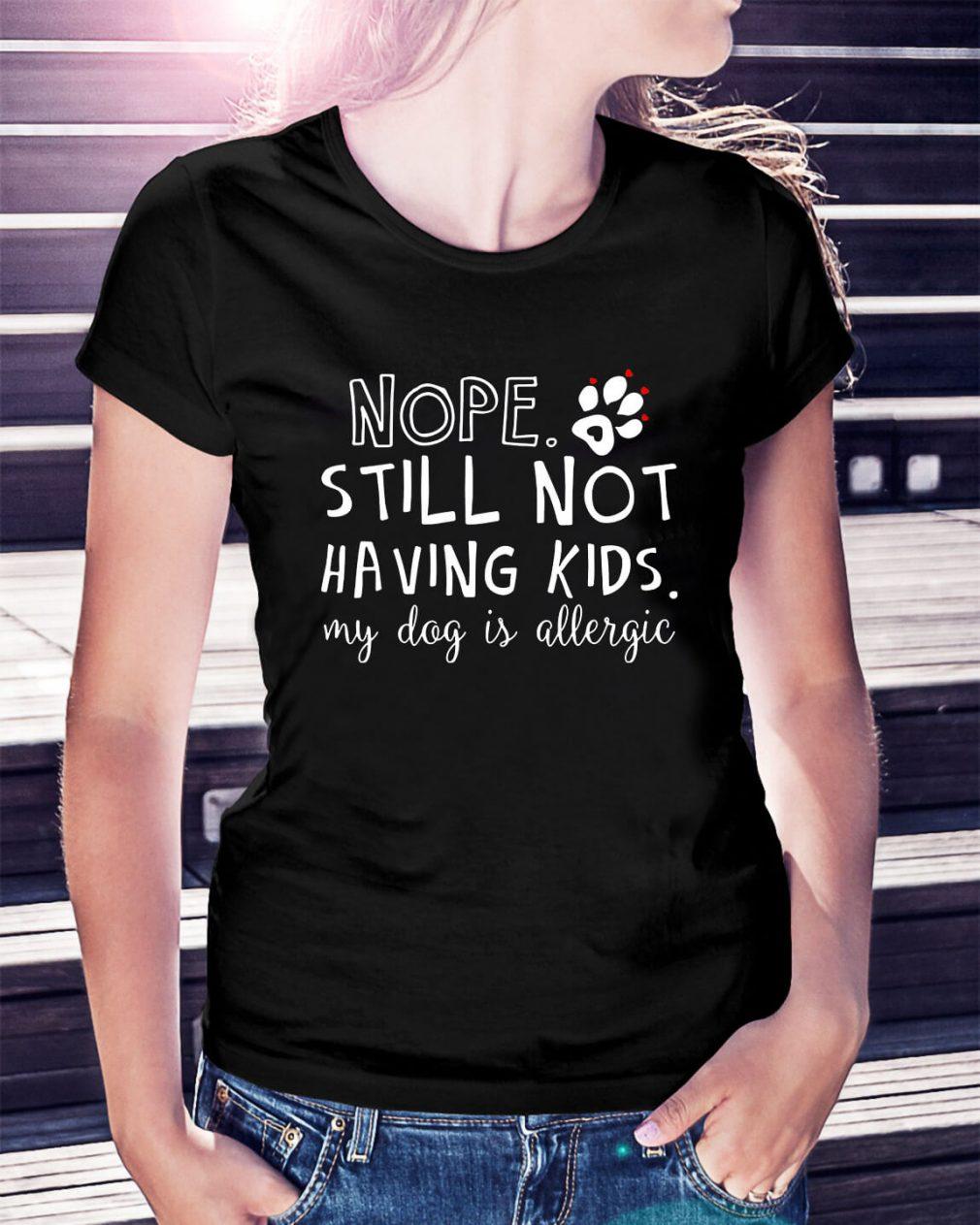 Nope still not having kids my dog is allergic Ladies Tee