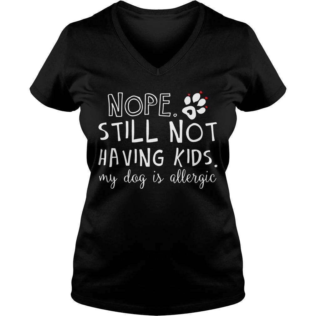 Nope still not having kids my dog is allergic V-neck T-shirt