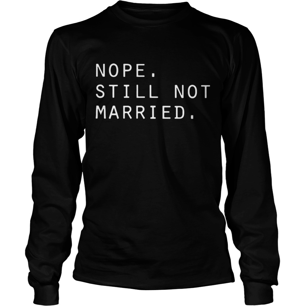 Nope still not married Longsleeve Tee