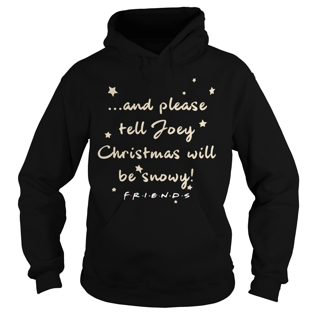 And please tell Joey Christmas will be snowy friends Hoodie