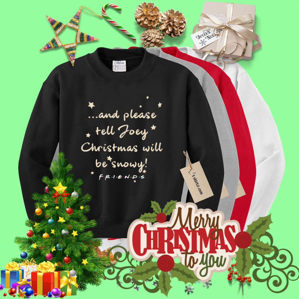 And please tell Joey Christmas will be snowy friends shirt, sweater