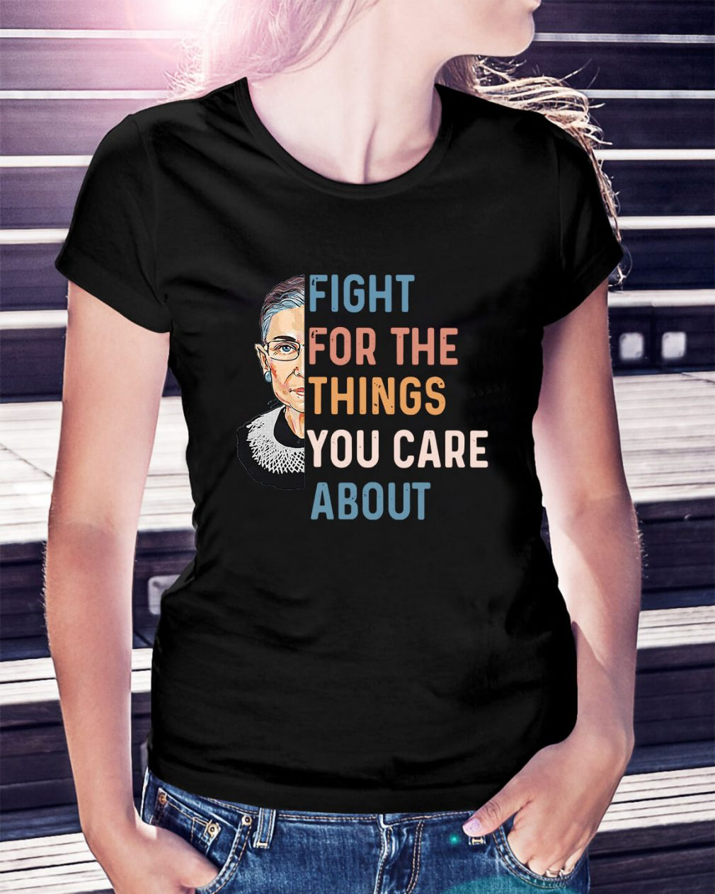 Ruth Bader Ginsburg fight for the things you care about Ladies Tee