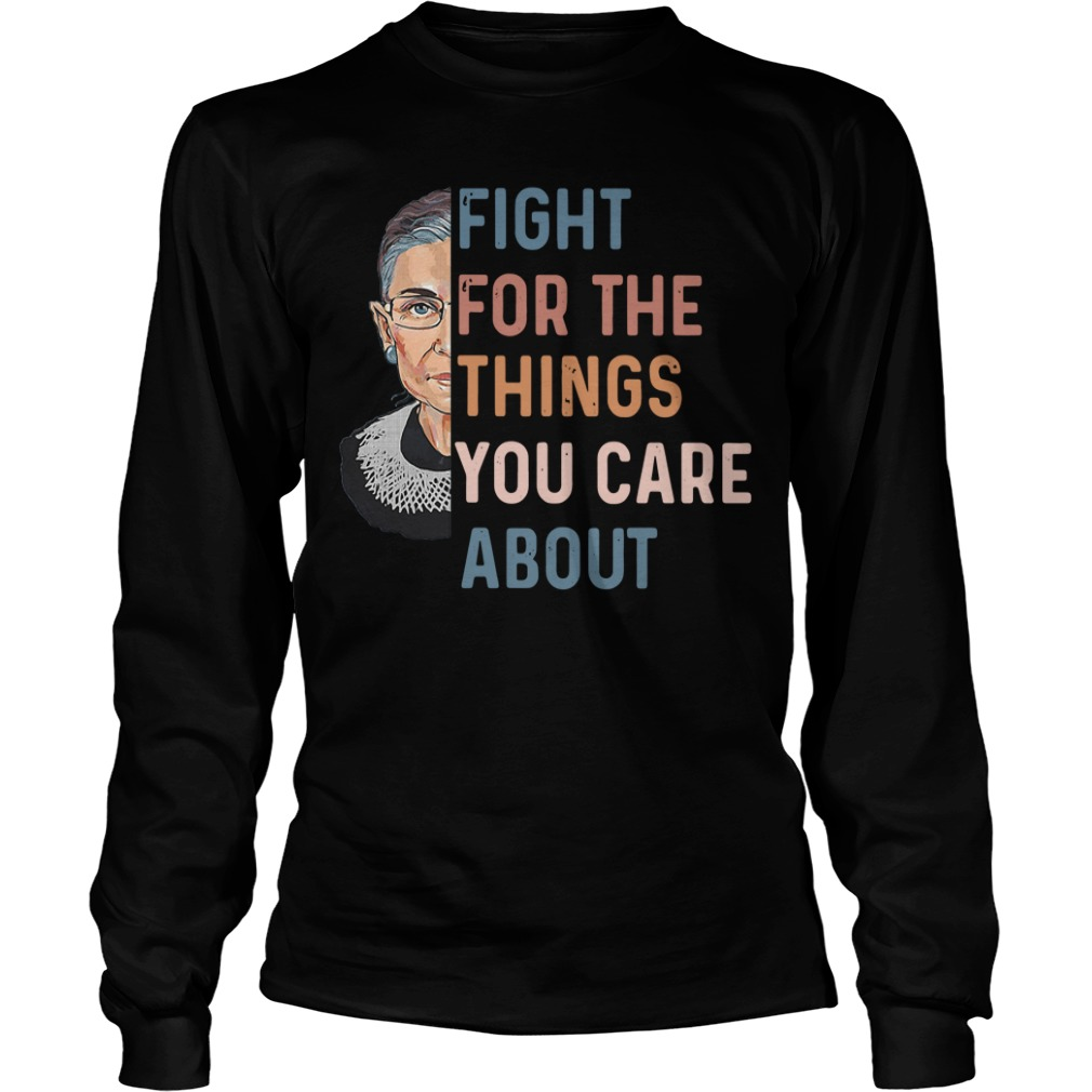 Ruth Bader Ginsburg fight for the things you care about Longsleeve Tee