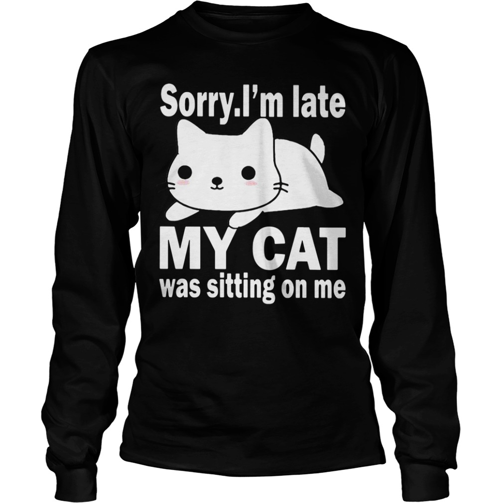 Sorry I'm late my cat was sitting on me Longsleeve Tee