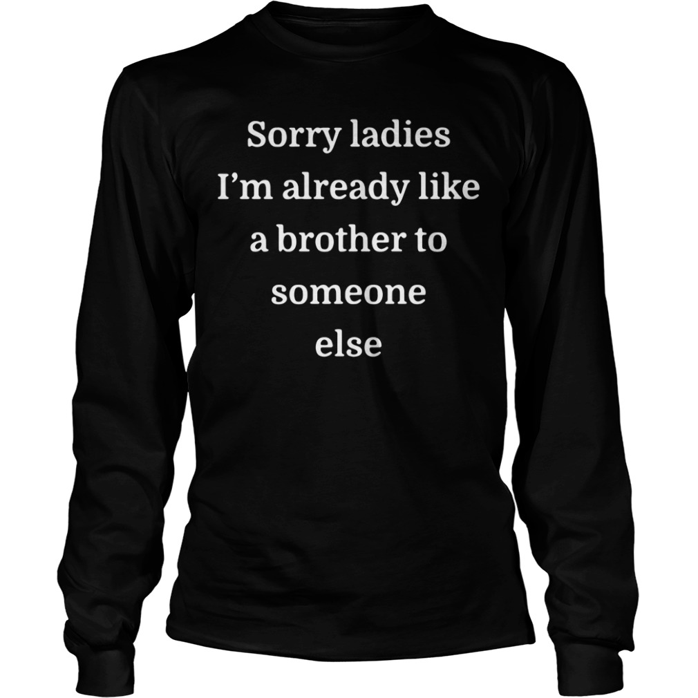 Sorry ladies I'm already like a brother to someone else Longsleeve Tee