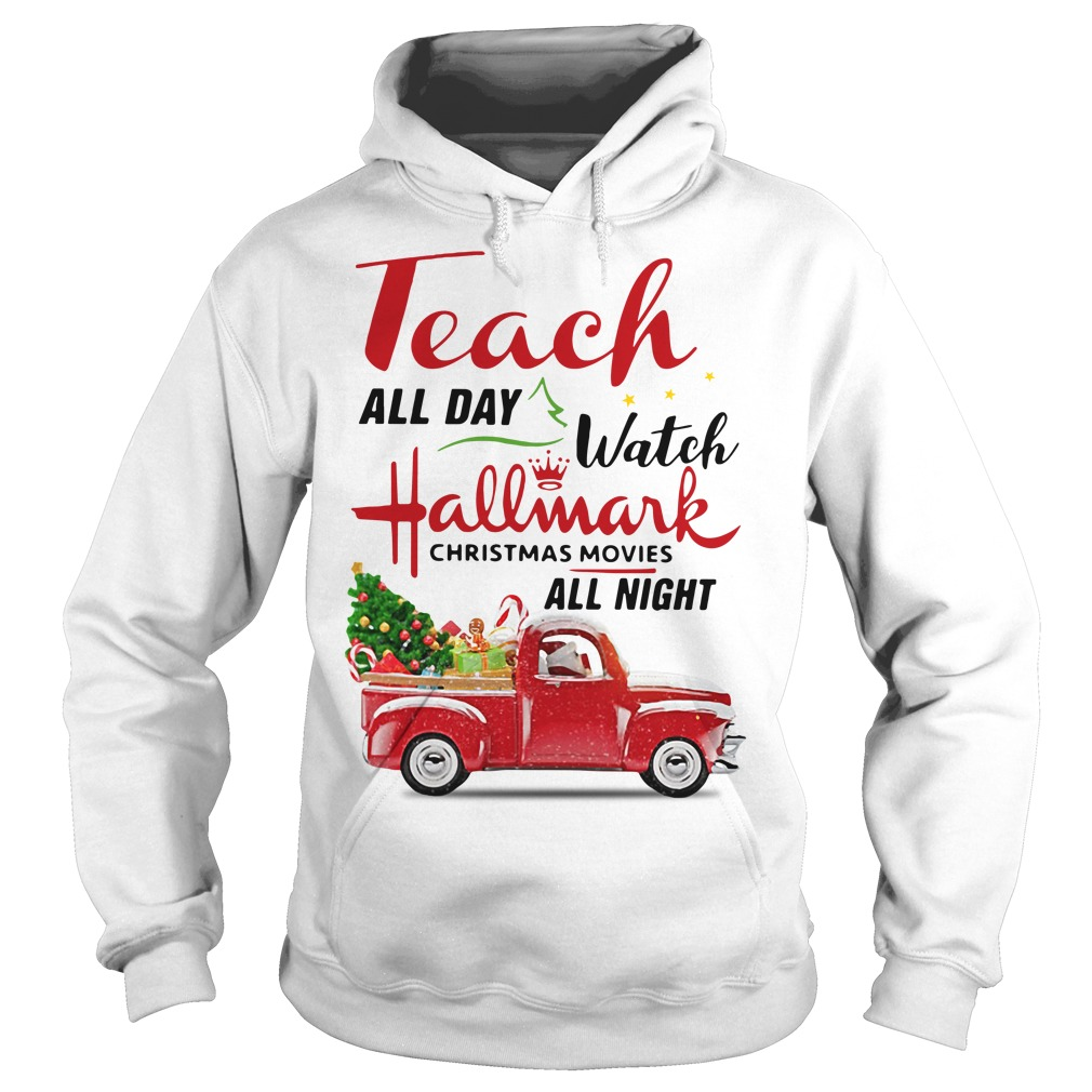 Teach all day watch Hallmark Christmas movies all night Hoodie