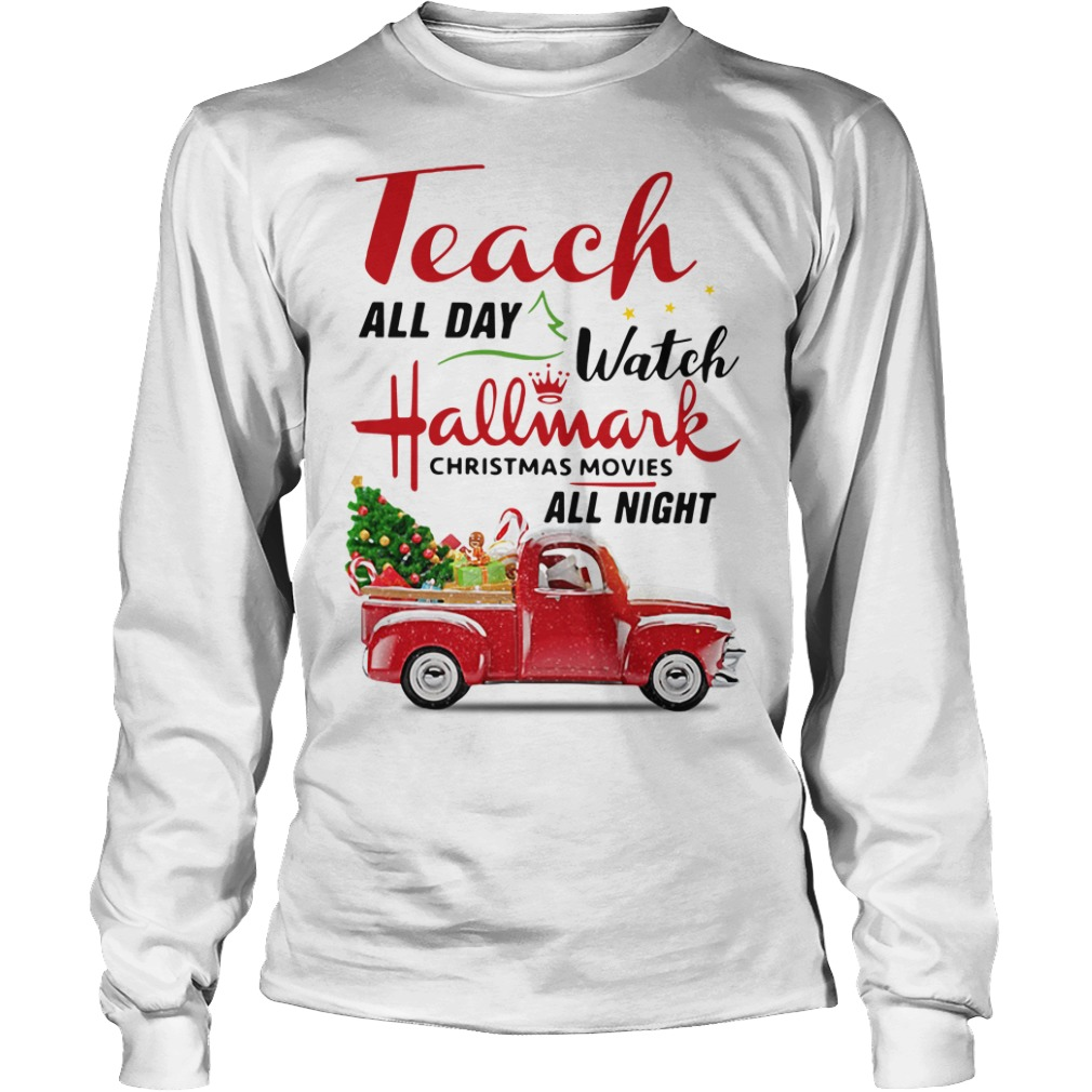 Teach all day watch Hallmark Christmas movies all night Longsleeve Tee