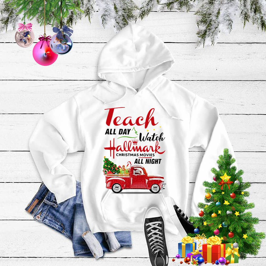 Teach all day watch Hallmark Christmas movies all night shirt, sweater