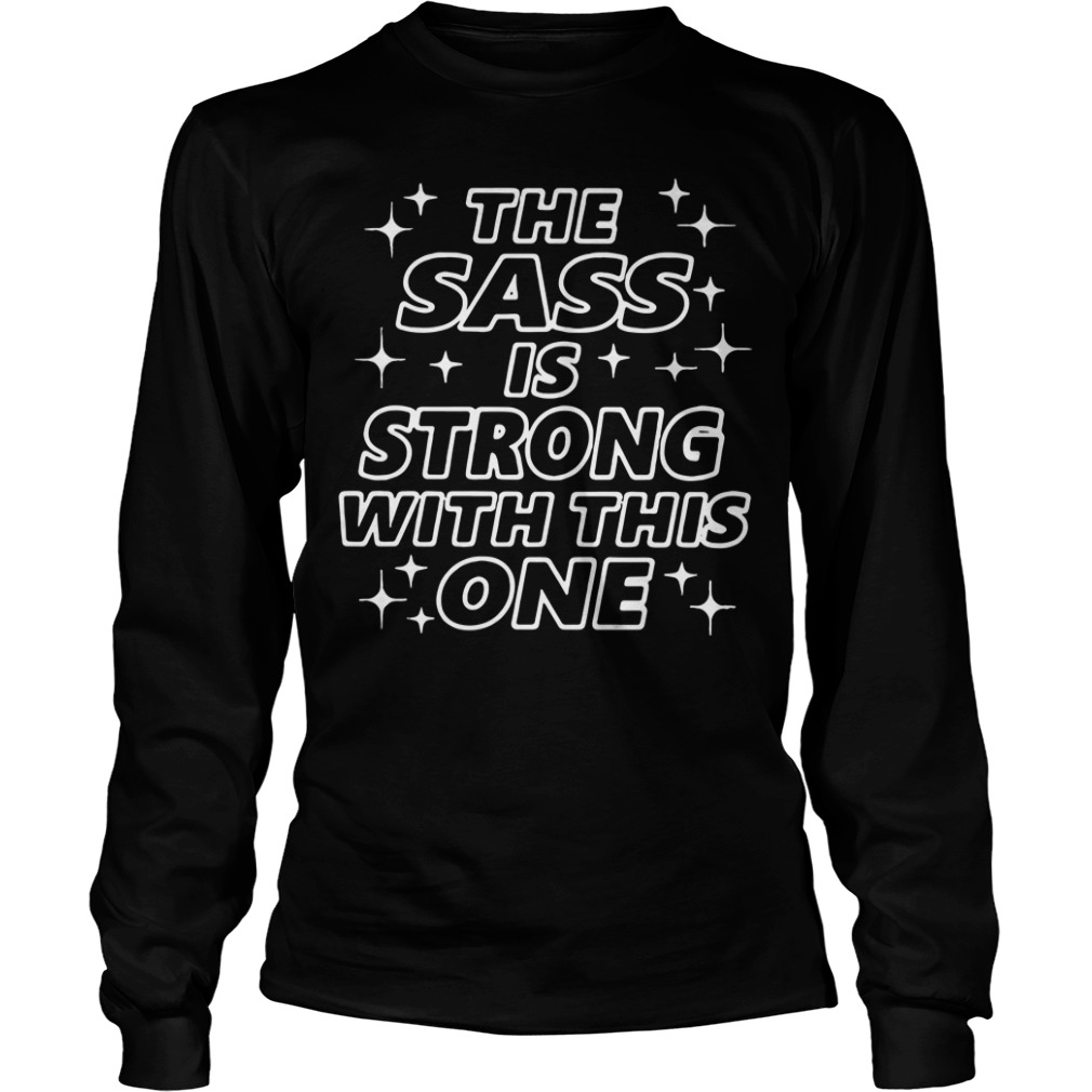The sass is strong with this one Longsleeve Tee