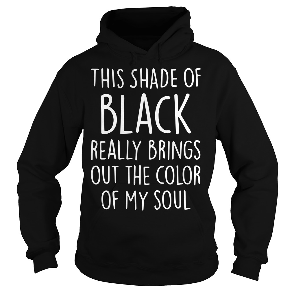This shade of black really brings out the color of my soul Hoodie
