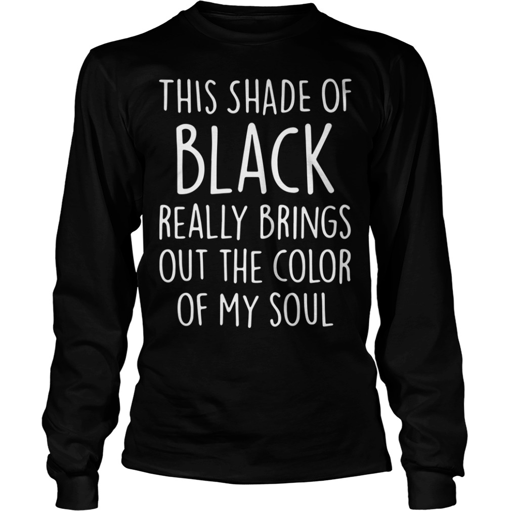 This shade of black really brings out the color of my soul Longsleeve Tee