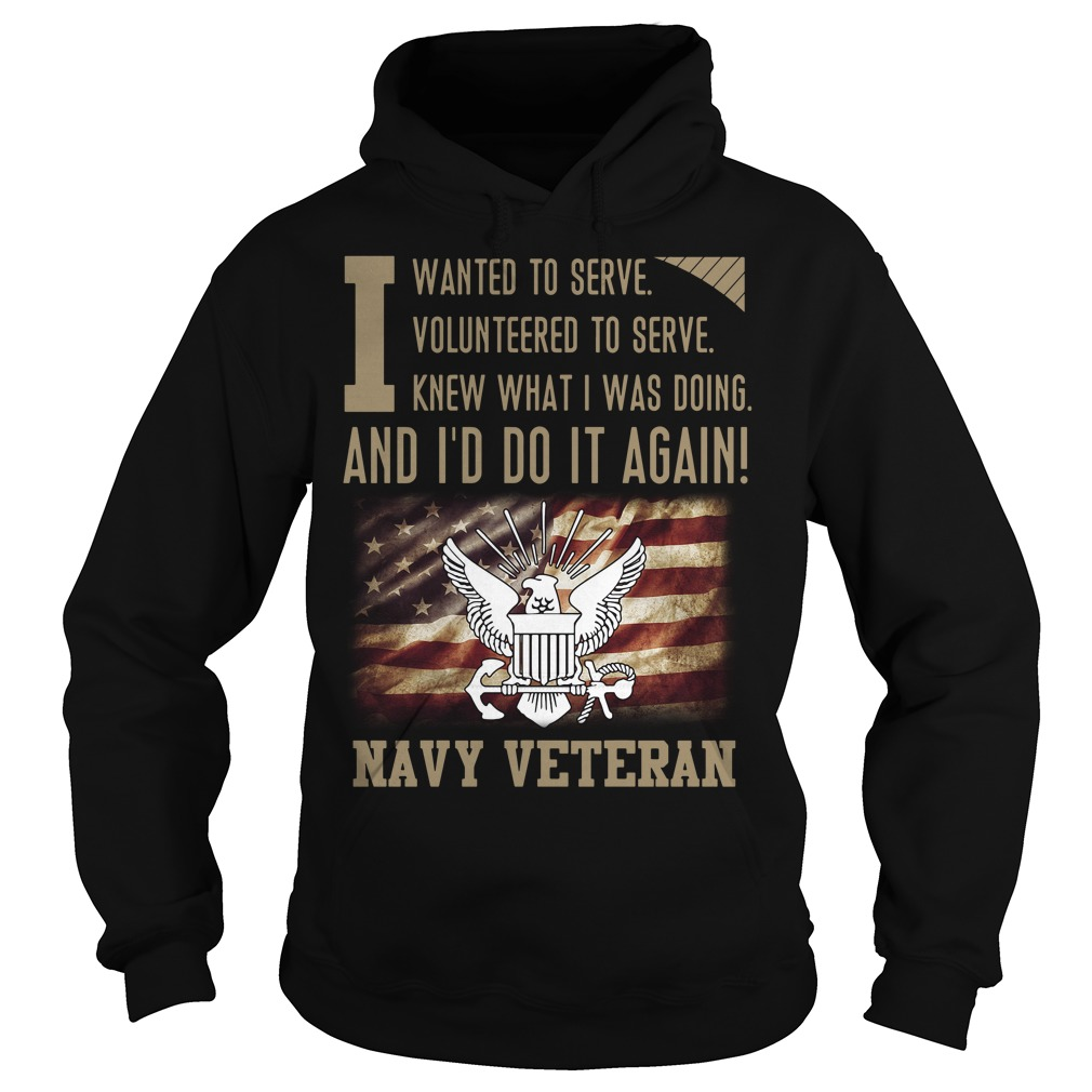 To serve knew what I was doing and I'd do it again Navy Veteran Hoodie