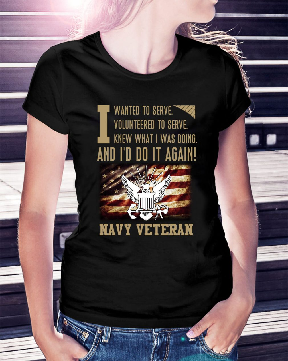 To serve knew what I was doing and I'd do it again Navy Veteran Ladies Tee