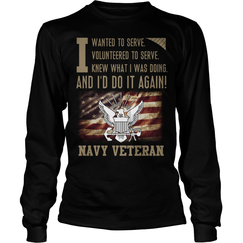To serve knew what I was doing and I'd do it again Navy Veteran Longsleeve Tee