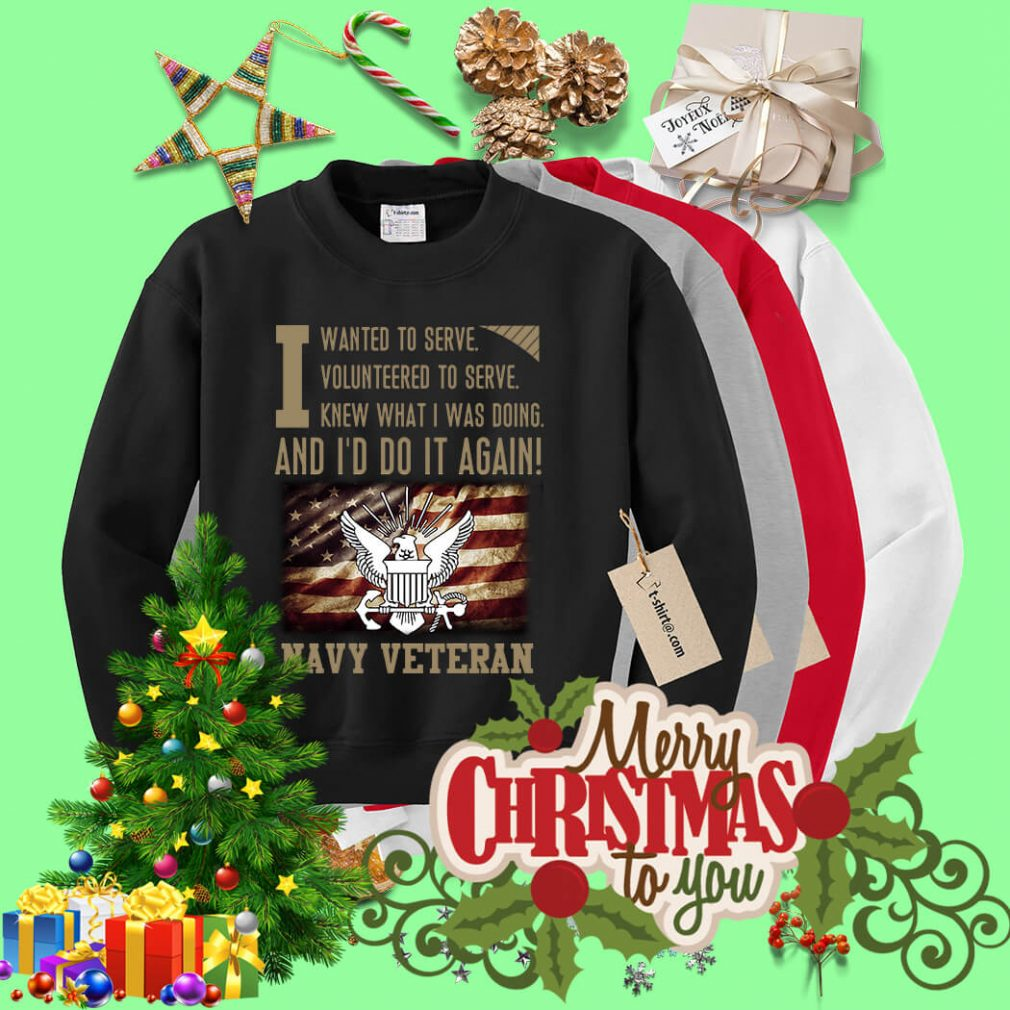 To serve knew what I was doing and I'd do it again Navy Veteran Sweater