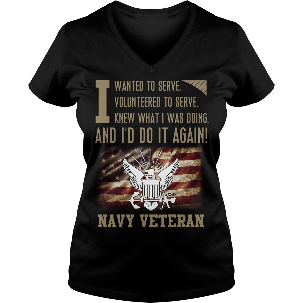 To serve knew what I was doing and I'd do it again Navy Veteran V-neck T-shirt