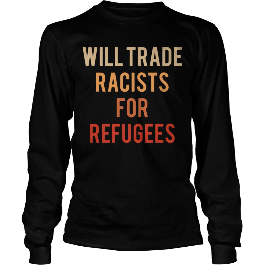 Will trade racists for refugees Longsleeve Tee