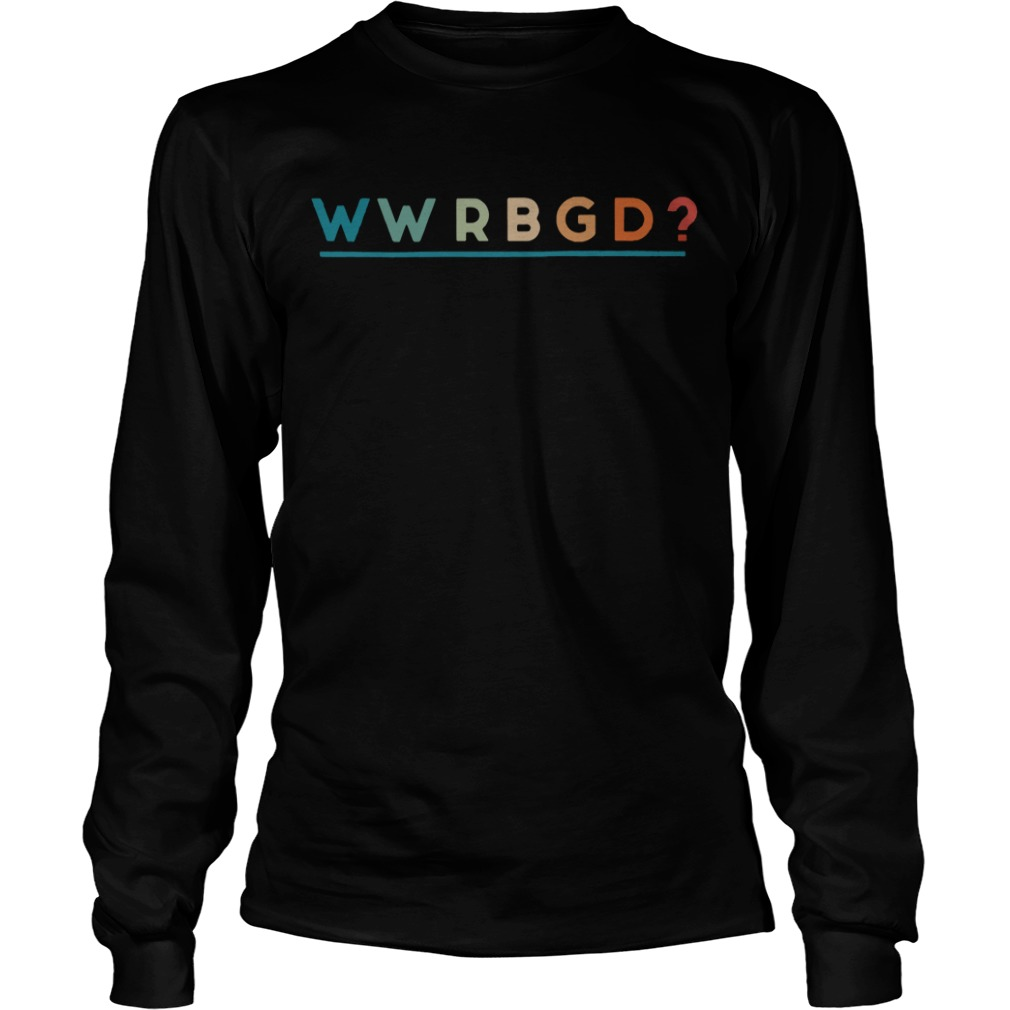 WWRBGD What would Ruth Bader Ginsburg do Longsleeve Tee