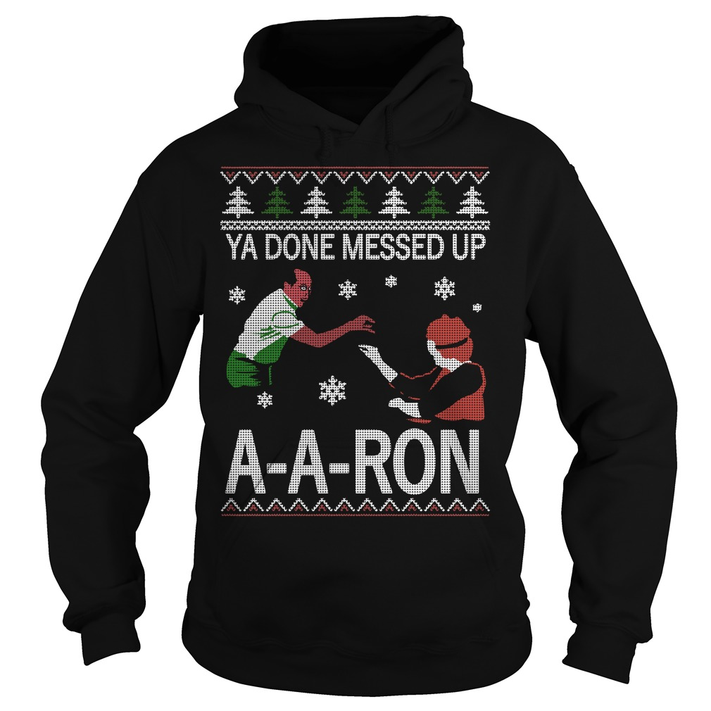 Ya done messed up A-A-Ron ugly Christmas Hoodie