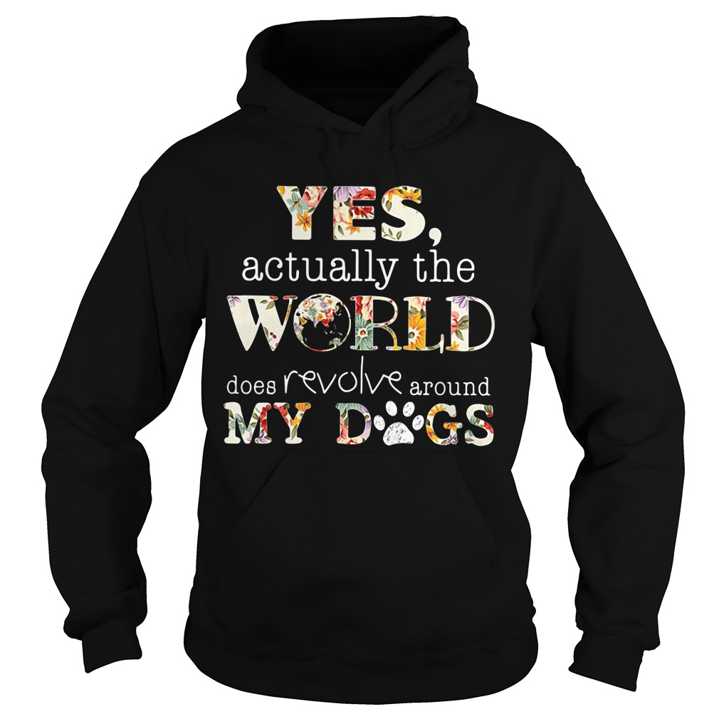 Yes actually the world does revolve around my dogs Hoodie