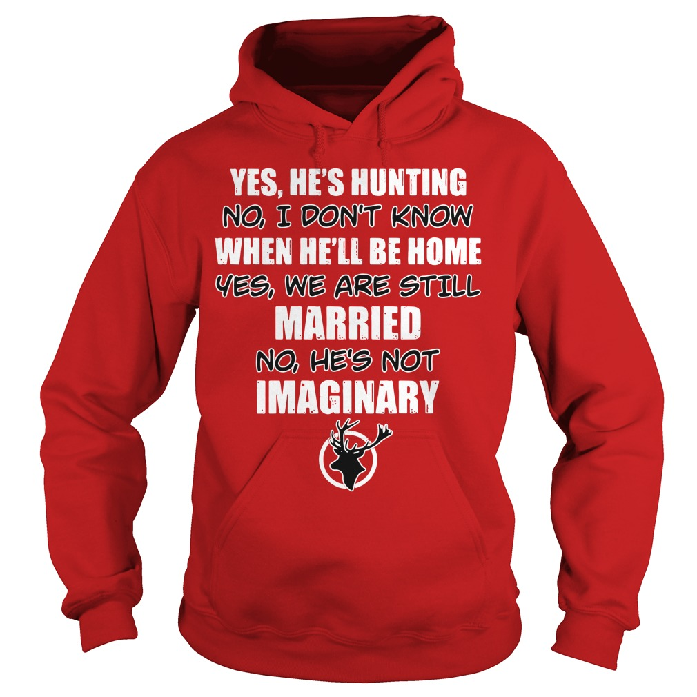 Yes he's hunting no I don't know when he'll be home yes we are still Hoodie