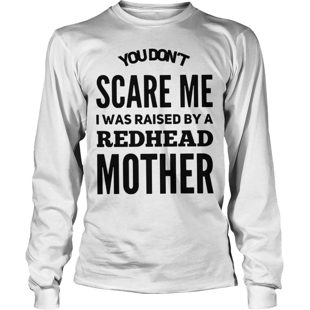You don't scare me I was raised by a redhead mother Longsleeve Tee